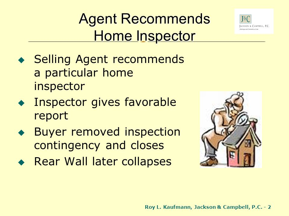 Roy L. Kaufmann, Jackson & Campbell, P.C. - 2 Agent Recommends Home Inspector Selling Agent recommends a particular home inspector Inspector gives fav
