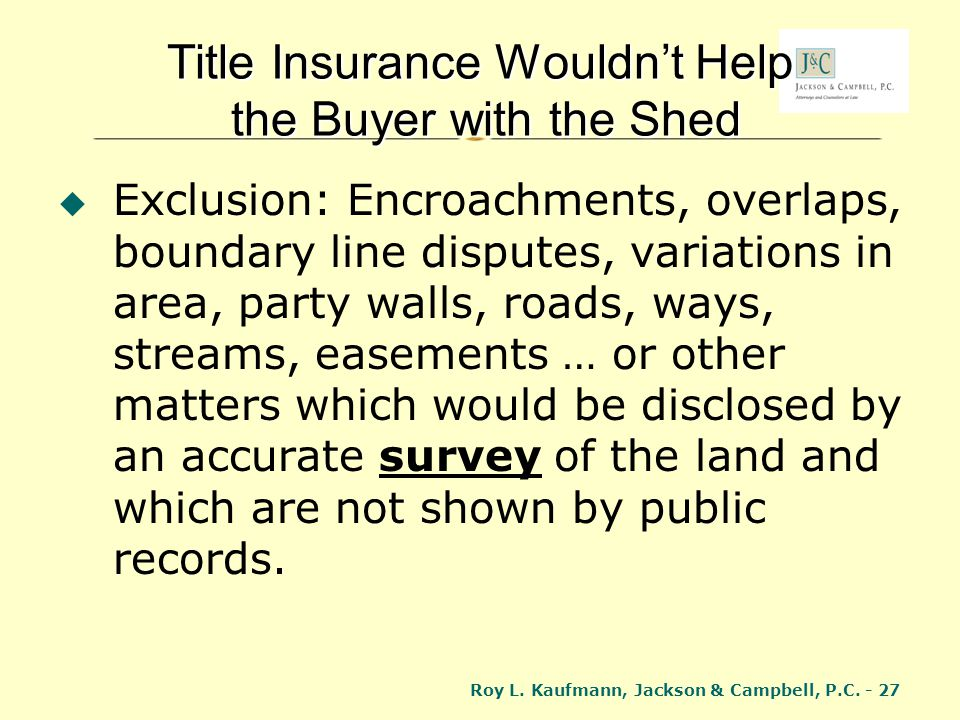 Roy L. Kaufmann, Jackson & Campbell, P.C. - 27 Title Insurance Wouldnt Help the Buyer with the Shed Exclusion: Encroachments, overlaps, boundary line