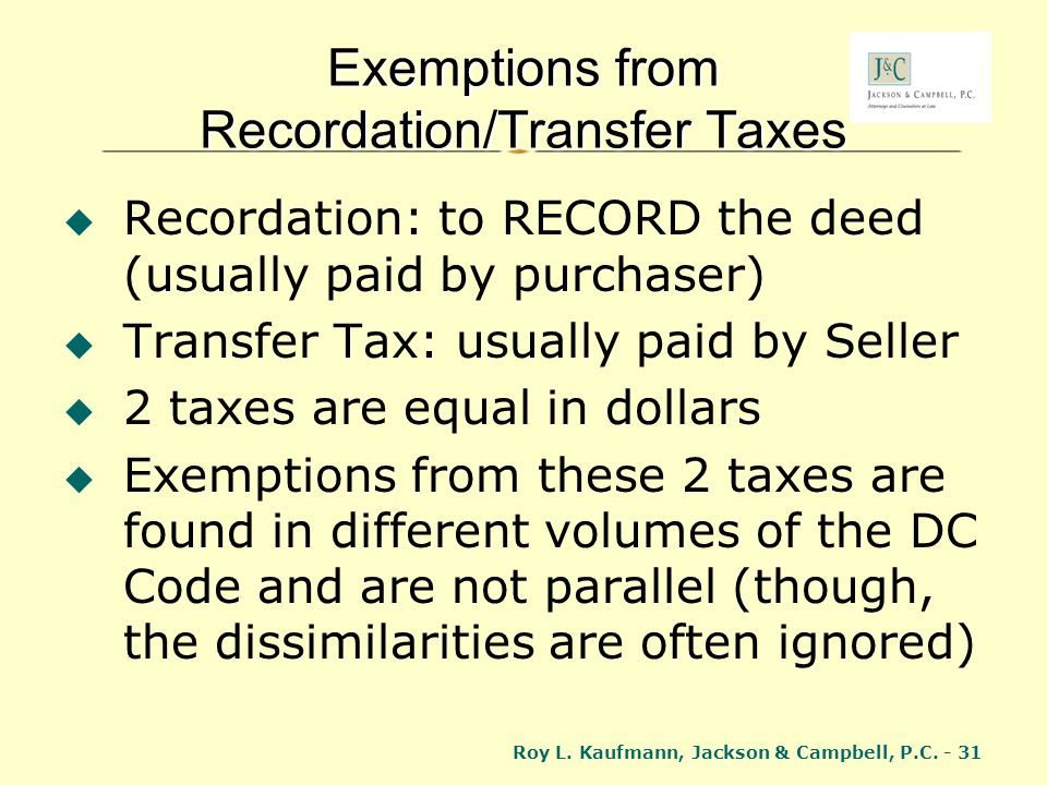 Roy L. Kaufmann, Jackson & Campbell, P.C. - 31 Exemptions from Recordation/Transfer Taxes Recordation: to RECORD the deed (usually paid by purchaser)