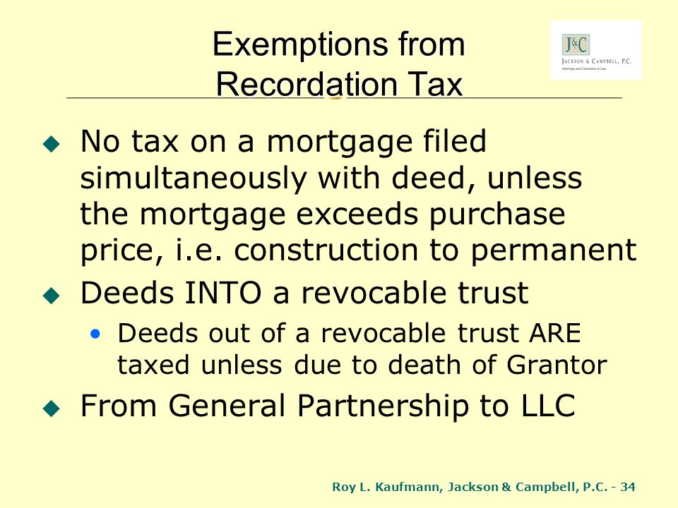 Roy L. Kaufmann, Jackson & Campbell, P.C. - 34 Exemptions from Recordation Tax No tax on a mortgage filed simultaneously with deed, unless the mortgag