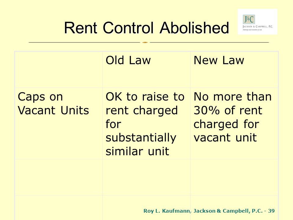 Roy L. Kaufmann, Jackson & Campbell, P.C. - 39 Rent Control Abolished Old LawNew Law Caps on Vacant Units OK to raise to rent charged for substantiall