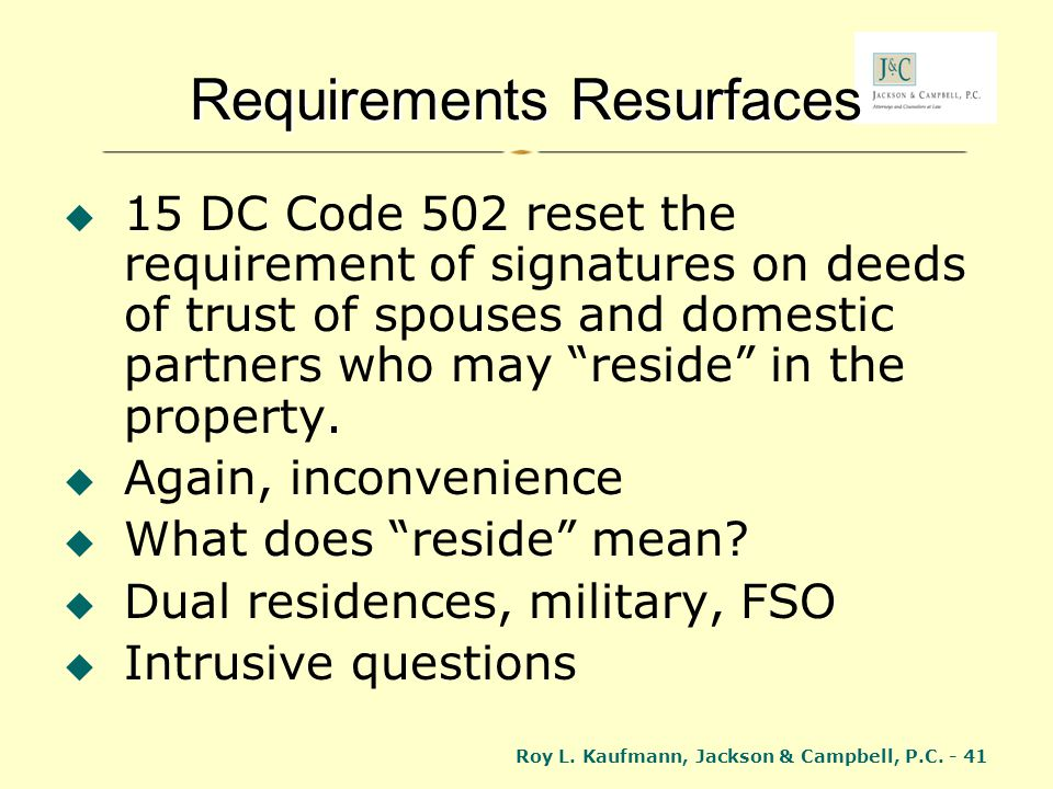 Roy L. Kaufmann, Jackson & Campbell, P.C. - 41 Requirements Resurfaces 15 DC Code 502 reset the requirement of signatures on deeds of trust of spouses
