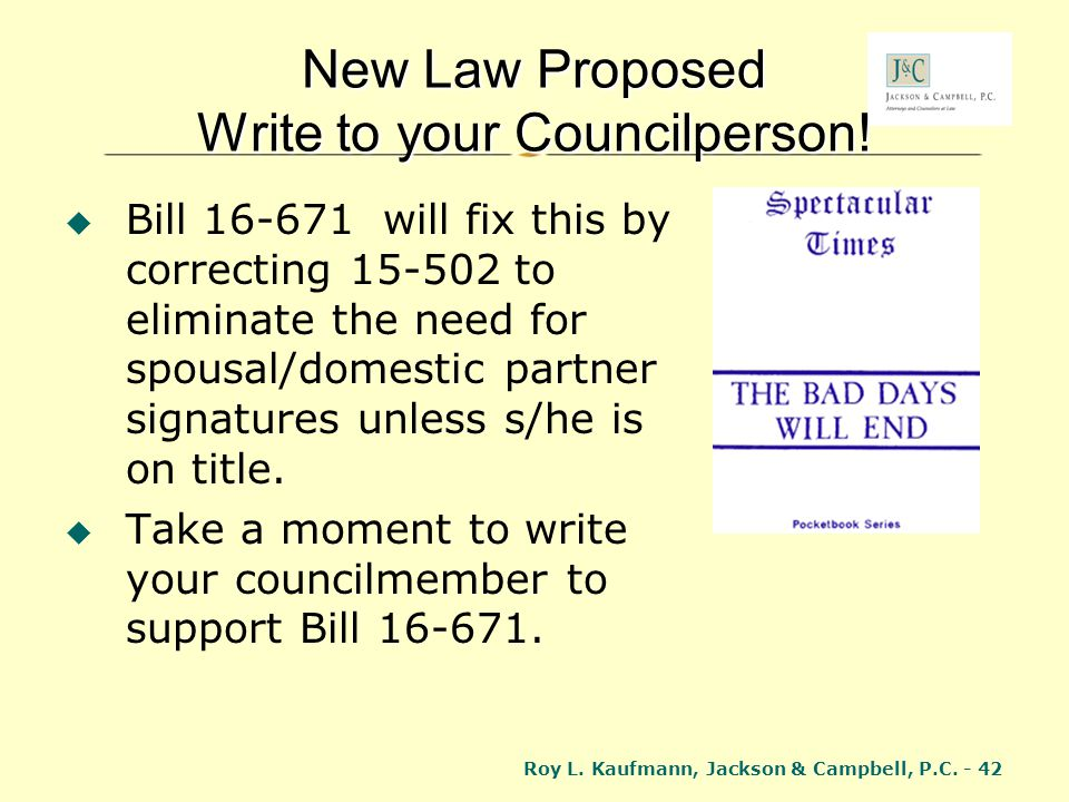 Roy L. Kaufmann, Jackson & Campbell, P.C. - 42 New Law Proposed Write to your Councilperson! Bill 16-671 will fix this by correcting 15-502 to elimina