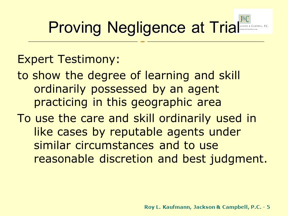 Roy L. Kaufmann, Jackson & Campbell, P.C. - 5 Proving Negligence at Trial Expert Testimony: to show the degree of learning and skill ordinarily posses