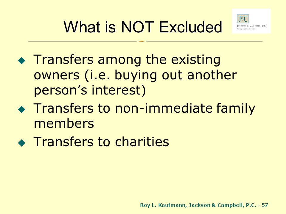 Roy L. Kaufmann, Jackson & Campbell, P.C. - 57 What is NOT Excluded Transfers among the existing owners (i.e. buying out another persons interest) Tra