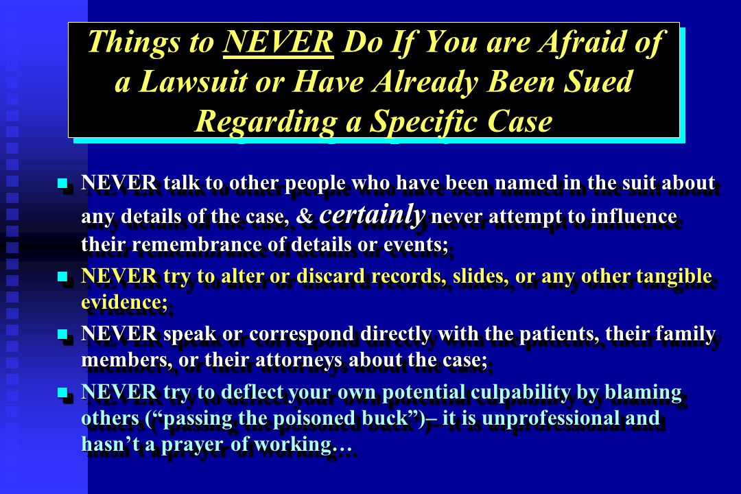 Things to NEVER Do If You are Afraid of a Lawsuit or Have Already Been Sued Regarding a Specific Case NEVER talk to other people who have been named in the suit about any details of the case, & certainly never attempt to influence their remembrance of details or events; NEVER talk to other people who have been named in the suit about any details of the case, & certainly never attempt to influence their remembrance of details or events; NEVER try to alter or discard records, slides, or any other tangible evidence; NEVER try to alter or discard records, slides, or any other tangible evidence; NEVER speak or correspond directly with the patients, their family members, or their attorneys about the case; NEVER speak or correspond directly with the patients, their family members, or their attorneys about the case; NEVER try to deflect your own potential culpability by blaming others (passing the poisoned buck)– it is unprofessional and hasnt a prayer of working… NEVER try to deflect your own potential culpability by blaming others (passing the poisoned buck)– it is unprofessional and hasnt a prayer of working… NEVER talk to other people who have been named in the suit about any details of the case, & certainly never attempt to influence their remembrance of details or events; NEVER talk to other people who have been named in the suit about any details of the case, & certainly never attempt to influence their remembrance of details or events; NEVER try to alter or discard records, slides, or any other tangible evidence; NEVER try to alter or discard records, slides, or any other tangible evidence; NEVER speak or correspond directly with the patients, their family members, or their attorneys about the case; NEVER speak or correspond directly with the patients, their family members, or their attorneys about the case; NEVER try to deflect your own potential culpability by blaming others (passing the poisoned buck)– it is unprofessional and hasnt a prayer of working… NEVER try to deflect your own potential culpability by blaming others (passing the poisoned buck)– it is unprofessional and hasnt a prayer of working…