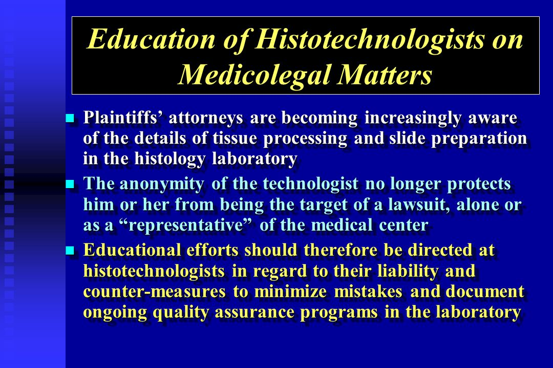 Education of Histotechnologists on Medicolegal Matters Plaintiffs attorneys are becoming increasingly aware of the details of tissue processing and sl