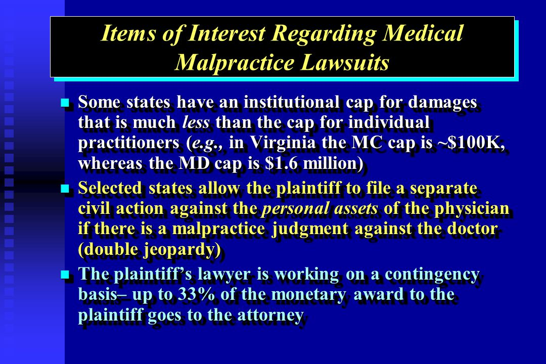 Items of Interest Regarding Medical Malpractice Lawsuits Some states have an institutional cap for damages that is much less than the cap for individual practitioners (e.g., in Virginia the MC cap is ~$100K, whereas the MD cap is $1.6 million) Some states have an institutional cap for damages that is much less than the cap for individual practitioners (e.g., in Virginia the MC cap is ~$100K, whereas the MD cap is $1.6 million) Selected states allow the plaintiff to file a separate civil action against the personal assets of the physician if there is a malpractice judgment against the doctor (double jeopardy) Selected states allow the plaintiff to file a separate civil action against the personal assets of the physician if there is a malpractice judgment against the doctor (double jeopardy) The plaintiffs lawyer is working on a contingency basis– up to 33% of the monetary award to the plaintiff goes to the attorney The plaintiffs lawyer is working on a contingency basis– up to 33% of the monetary award to the plaintiff goes to the attorney Some states have an institutional cap for damages that is much less than the cap for individual practitioners (e.g., in Virginia the MC cap is ~$100K, whereas the MD cap is $1.6 million) Some states have an institutional cap for damages that is much less than the cap for individual practitioners (e.g., in Virginia the MC cap is ~$100K, whereas the MD cap is $1.6 million) Selected states allow the plaintiff to file a separate civil action against the personal assets of the physician if there is a malpractice judgment against the doctor (double jeopardy) Selected states allow the plaintiff to file a separate civil action against the personal assets of the physician if there is a malpractice judgment against the doctor (double jeopardy) The plaintiffs lawyer is working on a contingency basis– up to 33% of the monetary award to the plaintiff goes to the attorney The plaintiffs lawyer is working on a contingency basis– up to 33% of the monetary award to the plaintiff goes to the attorney