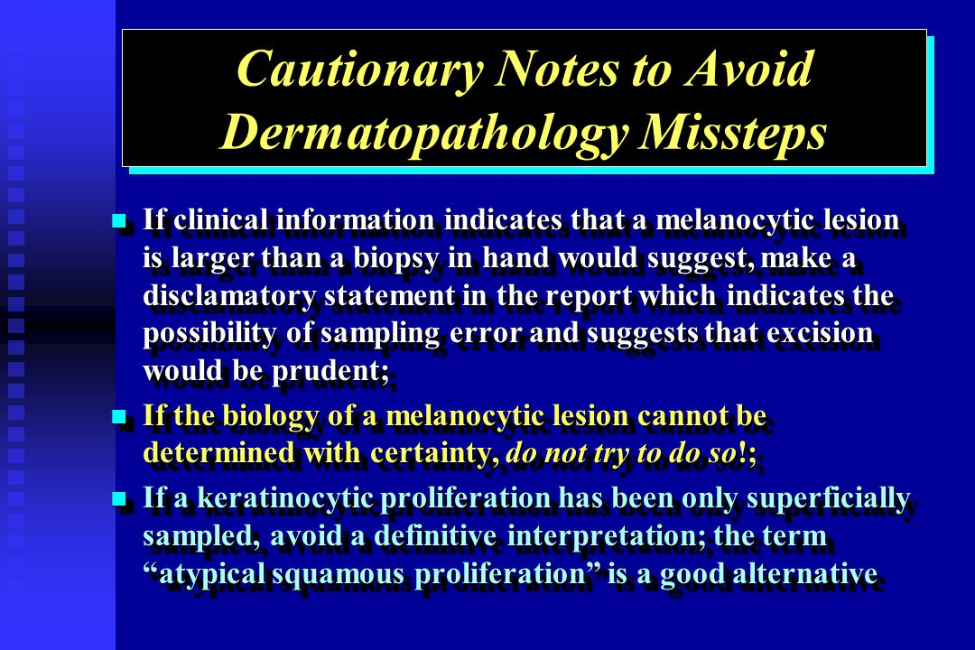 Cautionary Notes to Avoid Dermatopathology Missteps If clinical information indicates that a melanocytic lesion is larger than a biopsy in hand would suggest, make a disclamatory statement in the report which indicates the possibility of sampling error and suggests that excision would be prudent; If clinical information indicates that a melanocytic lesion is larger than a biopsy in hand would suggest, make a disclamatory statement in the report which indicates the possibility of sampling error and suggests that excision would be prudent; If the biology of a melanocytic lesion cannot be determined with certainty, do not try to do so!; If the biology of a melanocytic lesion cannot be determined with certainty, do not try to do so!; If a keratinocytic proliferation has been only superficially sampled, avoid a definitive interpretation; the term atypical squamous proliferation is a good alternative If a keratinocytic proliferation has been only superficially sampled, avoid a definitive interpretation; the term atypical squamous proliferation is a good alternative If clinical information indicates that a melanocytic lesion is larger than a biopsy in hand would suggest, make a disclamatory statement in the report which indicates the possibility of sampling error and suggests that excision would be prudent; If clinical information indicates that a melanocytic lesion is larger than a biopsy in hand would suggest, make a disclamatory statement in the report which indicates the possibility of sampling error and suggests that excision would be prudent; If the biology of a melanocytic lesion cannot be determined with certainty, do not try to do so!; If the biology of a melanocytic lesion cannot be determined with certainty, do not try to do so!; If a keratinocytic proliferation has been only superficially sampled, avoid a definitive interpretation; the term atypical squamous proliferation is a good alternative If a keratinocytic proliferation has been only superficially sampled, avoid a definitive interpretation; the term atypical squamous proliferation is a good alternative