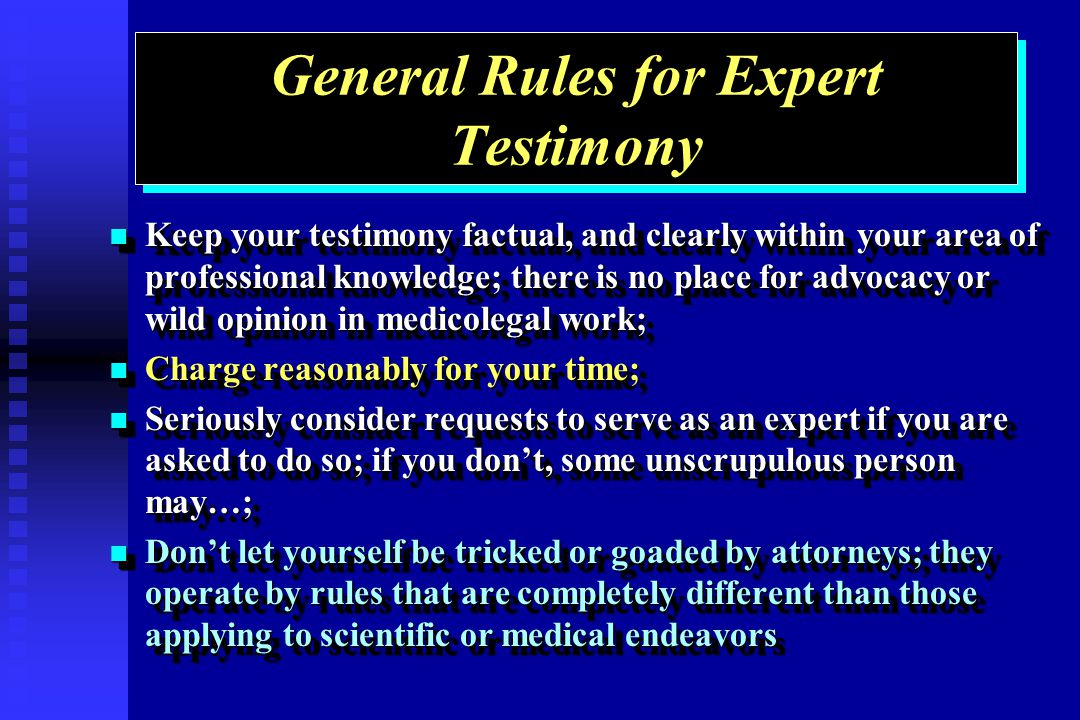 General Rules for Expert Testimony Keep your testimony factual, and clearly within your area of professional knowledge; there is no place for advocacy or wild opinion in medicolegal work; Keep your testimony factual, and clearly within your area of professional knowledge; there is no place for advocacy or wild opinion in medicolegal work; Charge reasonably for your time; Charge reasonably for your time; Seriously consider requests to serve as an expert if you are asked to do so; if you dont, some unscrupulous person may…; Seriously consider requests to serve as an expert if you are asked to do so; if you dont, some unscrupulous person may…; Dont let yourself be tricked or goaded by attorneys; they operate by rules that are completely different than those applying to scientific or medical endeavors Dont let yourself be tricked or goaded by attorneys; they operate by rules that are completely different than those applying to scientific or medical endeavors Keep your testimony factual, and clearly within your area of professional knowledge; there is no place for advocacy or wild opinion in medicolegal work; Keep your testimony factual, and clearly within your area of professional knowledge; there is no place for advocacy or wild opinion in medicolegal work; Charge reasonably for your time; Charge reasonably for your time; Seriously consider requests to serve as an expert if you are asked to do so; if you dont, some unscrupulous person may…; Seriously consider requests to serve as an expert if you are asked to do so; if you dont, some unscrupulous person may…; Dont let yourself be tricked or goaded by attorneys; they operate by rules that are completely different than those applying to scientific or medical endeavors Dont let yourself be tricked or goaded by attorneys; they operate by rules that are completely different than those applying to scientific or medical endeavors
