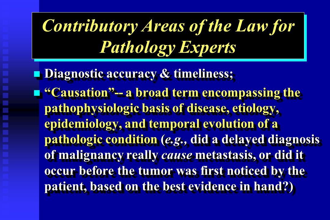 Contributory Areas of the Law for Pathology Experts Diagnostic accuracy & timeliness; Diagnostic accuracy & timeliness; Causation-- a broad term encompassing the pathophysiologic basis of disease, etiology, epidemiology, and temporal evolution of a pathologic condition (e.g., did a delayed diagnosis of malignancy really cause metastasis, or did it occur before the tumor was first noticed by the patient, based on the best evidence in hand ) Causation-- a broad term encompassing the pathophysiologic basis of disease, etiology, epidemiology, and temporal evolution of a pathologic condition (e.g., did a delayed diagnosis of malignancy really cause metastasis, or did it occur before the tumor was first noticed by the patient, based on the best evidence in hand ) Diagnostic accuracy & timeliness; Diagnostic accuracy & timeliness; Causation-- a broad term encompassing the pathophysiologic basis of disease, etiology, epidemiology, and temporal evolution of a pathologic condition (e.g., did a delayed diagnosis of malignancy really cause metastasis, or did it occur before the tumor was first noticed by the patient, based on the best evidence in hand ) Causation-- a broad term encompassing the pathophysiologic basis of disease, etiology, epidemiology, and temporal evolution of a pathologic condition (e.g., did a delayed diagnosis of malignancy really cause metastasis, or did it occur before the tumor was first noticed by the patient, based on the best evidence in hand )