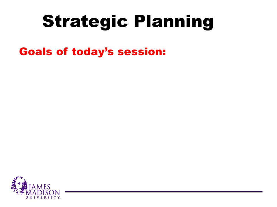 Goals of todays session: Strategic Planning