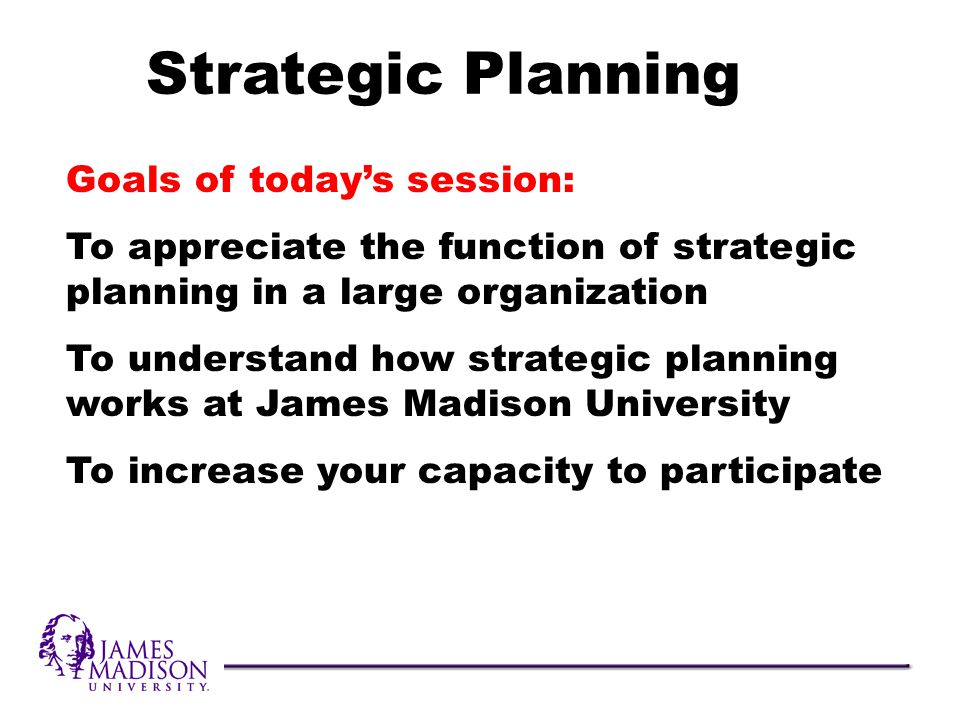 Goals of todays session: To appreciate the function of strategic planning in a large organization To understand how strategic planning works at James Madison University To increase your capacity to participate Strategic Planning