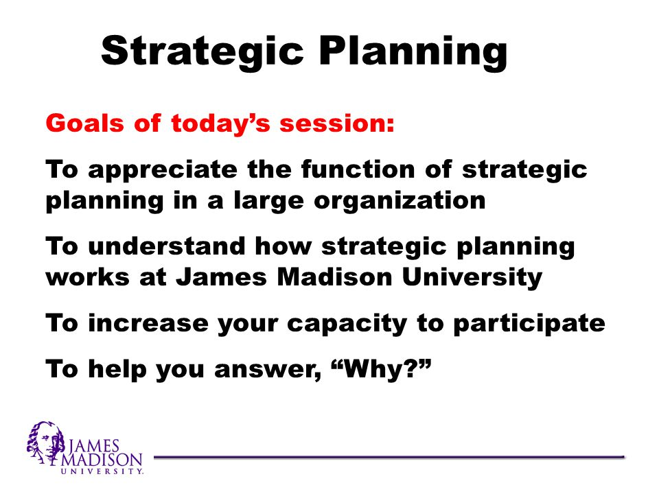 Goals of todays session: To appreciate the function of strategic planning in a large organization To understand how strategic planning works at James Madison University To increase your capacity to participate To help you answer, Why.