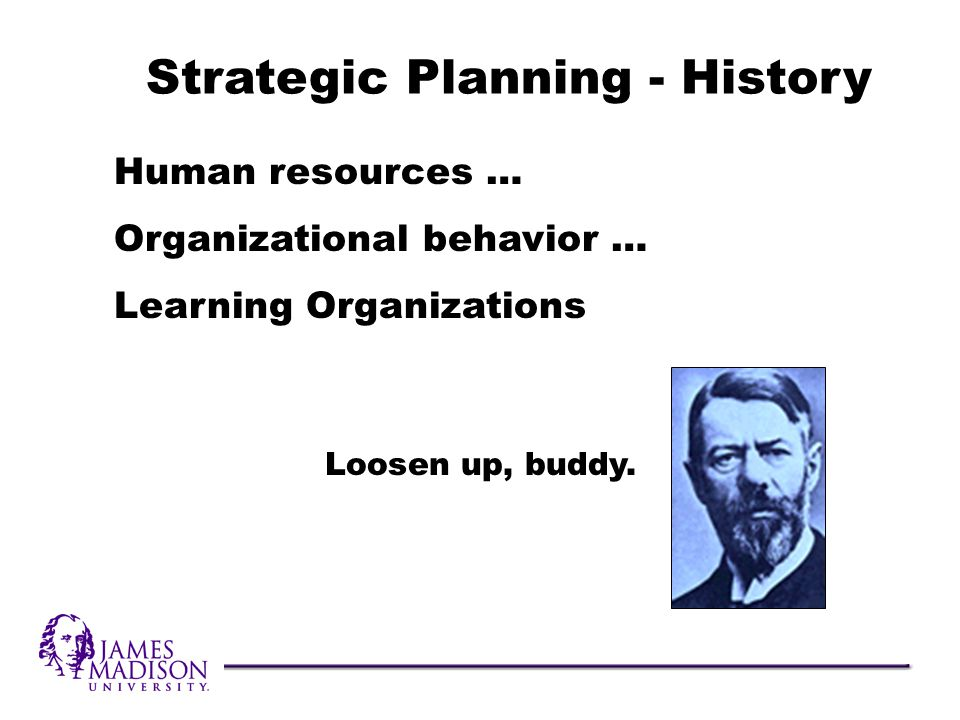 Human resources … Organizational behavior … Learning Organizations Strategic Planning - History Loosen up, buddy.