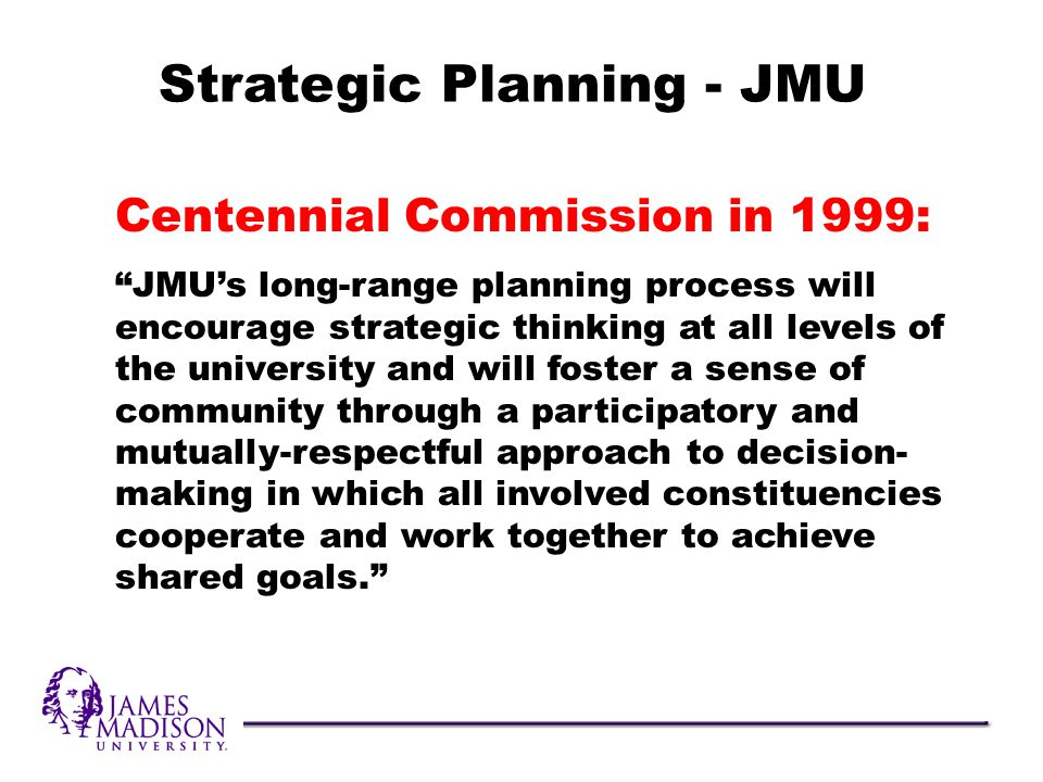 Centennial Commission in 1999: JMUs long-range planning process will encourage strategic thinking at all levels of the university and will foster a sense of community through a participatory and mutually-respectful approach to decision- making in which all involved constituencies cooperate and work together to achieve shared goals.
