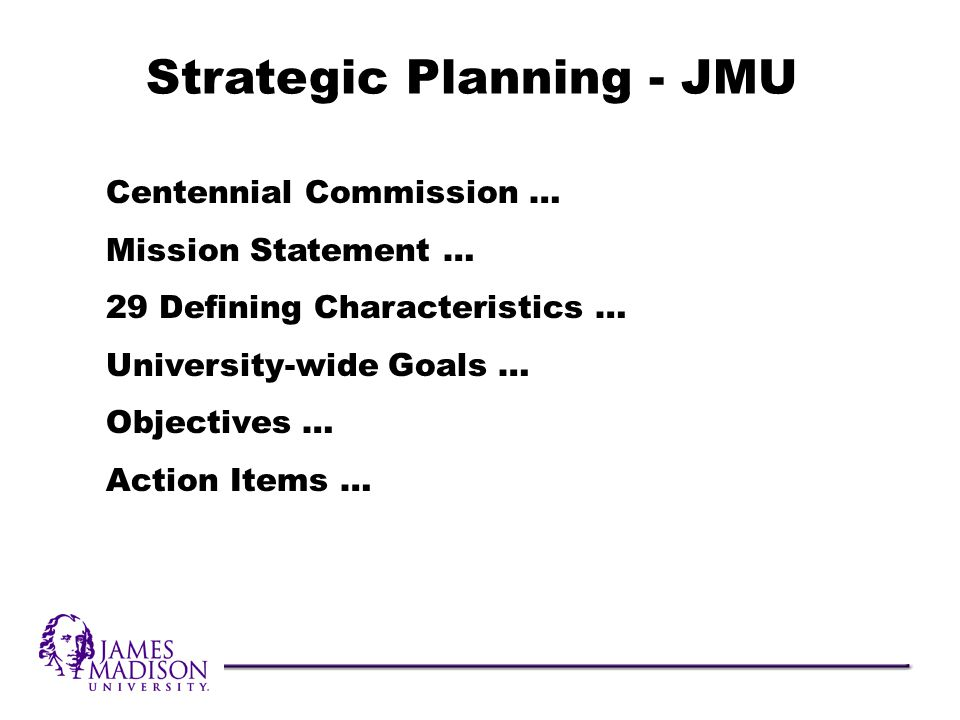 Centennial Commission … Mission Statement … 29 Defining Characteristics … University-wide Goals … Objectives … Action Items … Strategic Planning - JMU
