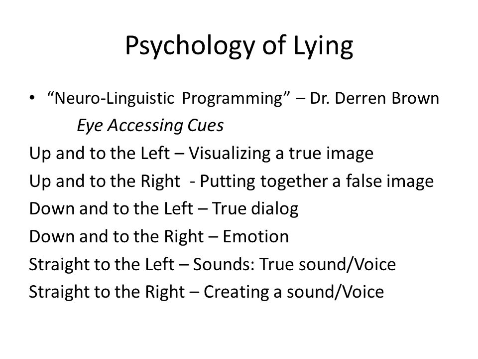 Psychology of Lying Neuro-Linguistic Programming – Dr. Derren Brown Eye Accessing Cues Up and to the Left – Visualizing a true image Up and to the Rig