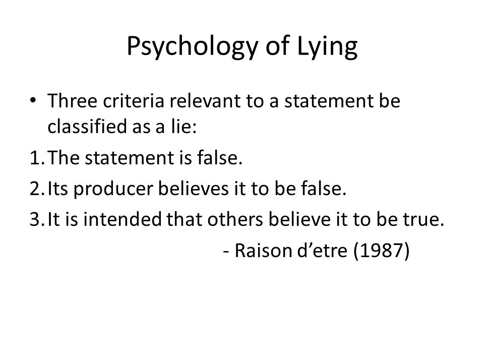 Psychology of Lying Extra Tips 1.Inconsistencies 2.Catch liars off guard – Ask unexpected questions 3.Look for changes from normal behavior 4.Look for Insincere Emotion – Angry face with a smile 5.Pay attention to Gut Reaction 6.Watch for very quick reactions-most wont see 7.Look for Contradictions 8.A Sense of Unease 9.Too much Detail 10.Logic Has its Place