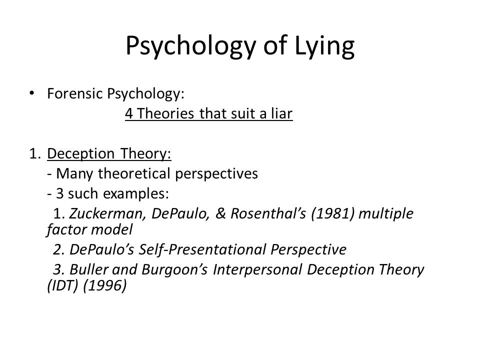 Psychology of Lying Forensic Psychology: 4 Theories that suit a liar 1.Deception Theory: - Many theoretical perspectives - 3 such examples: 1. Zuckerm