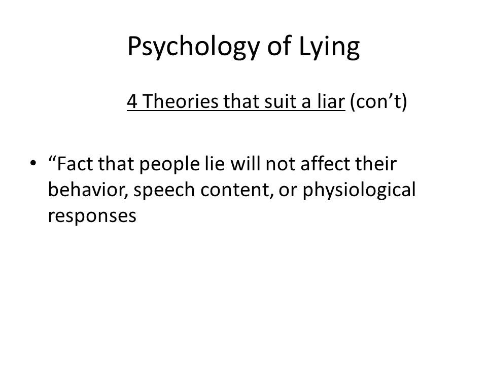 Psychology of Lying 4 Theories that suit a liar (cont) Fact that people lie will not affect their behavior, speech content, or physiological responses