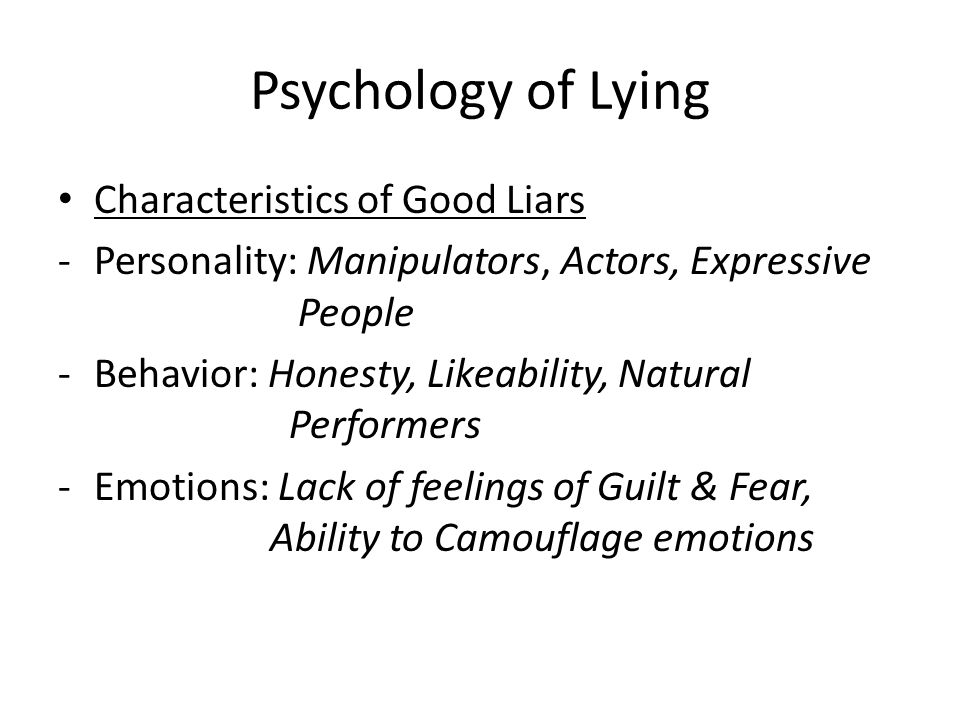 Psychology of Lying Characteristics of Good Liars -Personality: Manipulators, Actors, Expressive People -Behavior: Honesty, Likeability, Natural Perfo