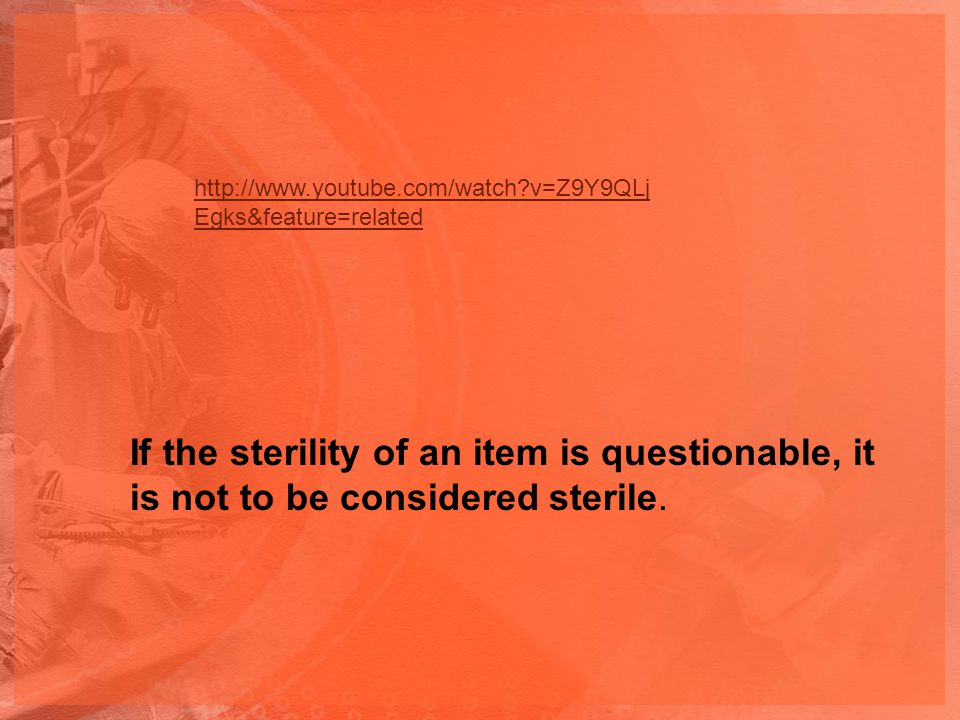 http://www.youtube.com/watch?v=Z9Y9QLj Egks&feature=related If the sterility of an item is questionable, it is not to be considered sterile.
