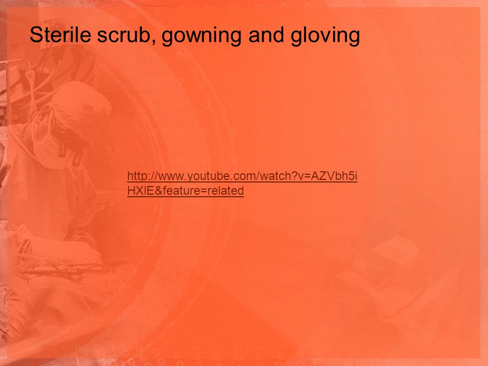 Sterile scrub, gowning and gloving http://www.youtube.com/watch?v=AZVbh5i HXlE&feature=related