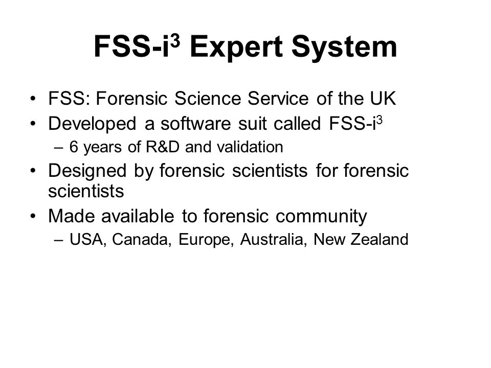 FSS-i 3 Expert System FSS: Forensic Science Service of the UK Developed a software suit called FSS-i 3 –6 years of R&D and validation Designed by fore