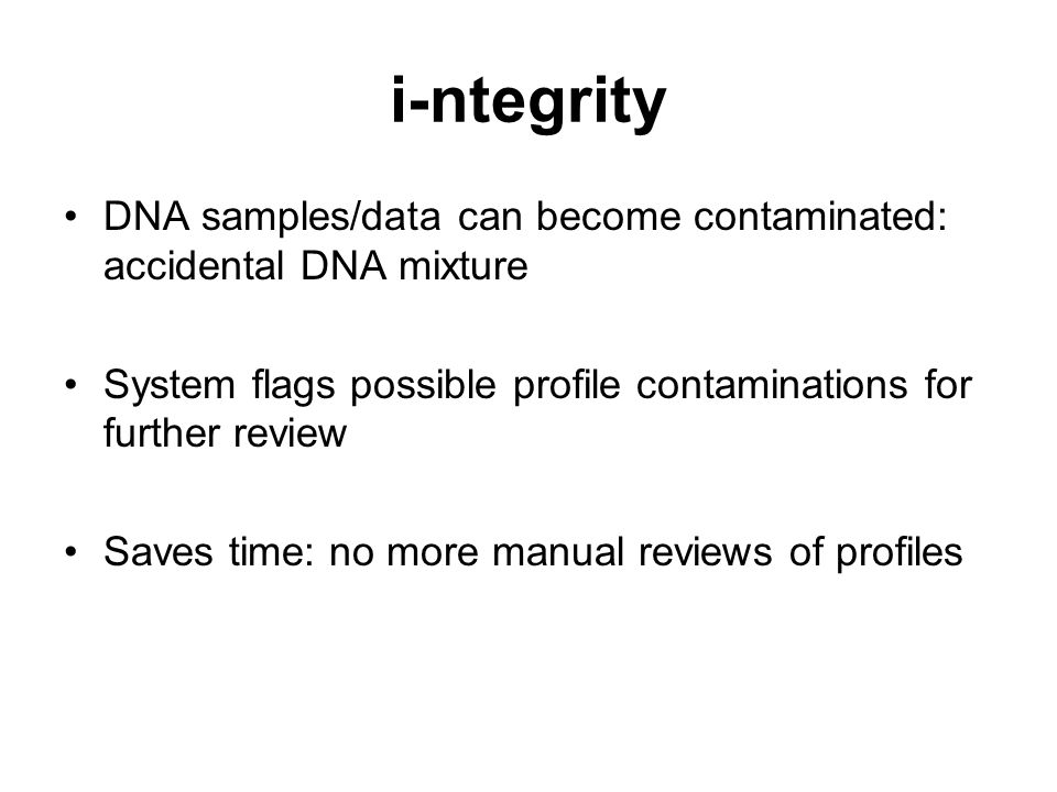 i-ntegrity DNA samples/data can become contaminated: accidental DNA mixture System flags possible profile contaminations for further review Saves time