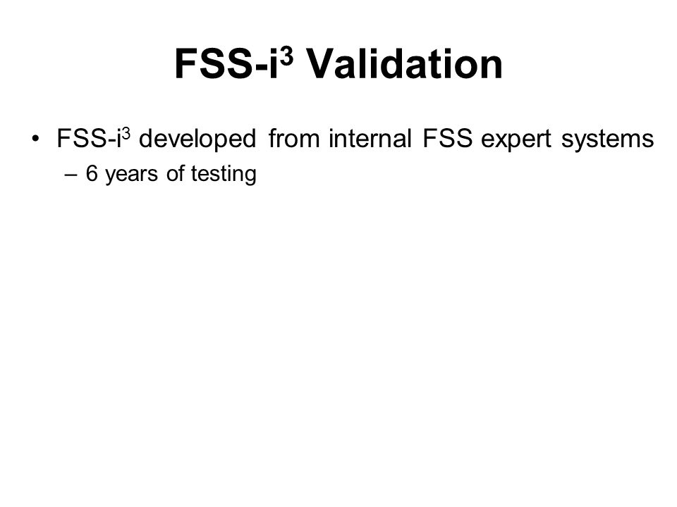 FSS-i 3 Validation FSS-i 3 developed from internal FSS expert systems –6 years of testing