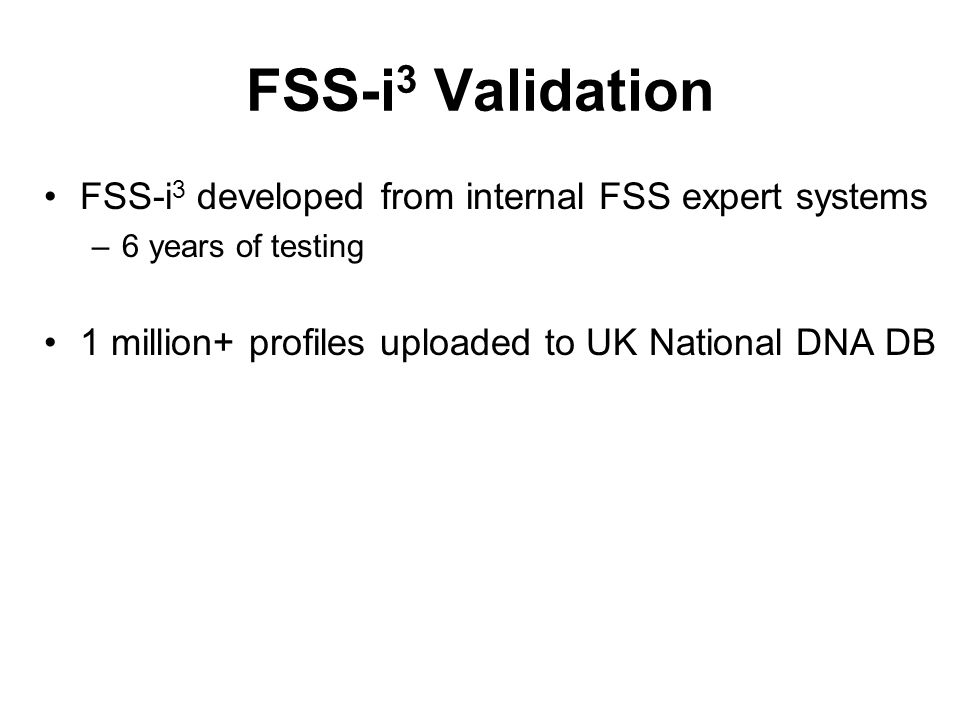 FSS-i 3 Validation FSS-i 3 developed from internal FSS expert systems –6 years of testing 1 million+ profiles uploaded to UK National DNA DB