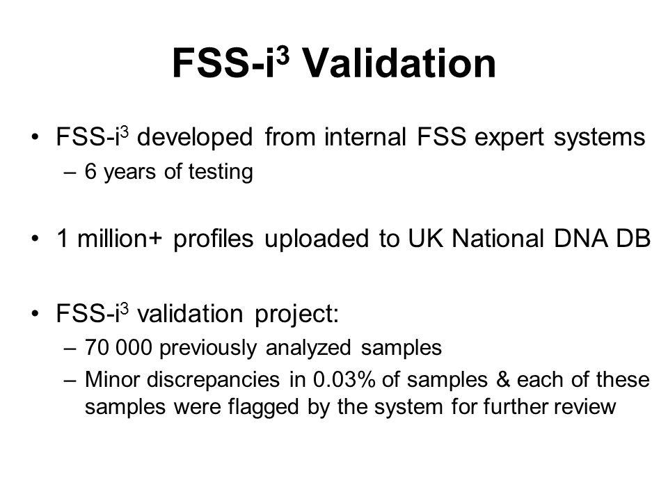 FSS-i 3 Validation FSS-i 3 developed from internal FSS expert systems –6 years of testing 1 million+ profiles uploaded to UK National DNA DB FSS-i 3 v