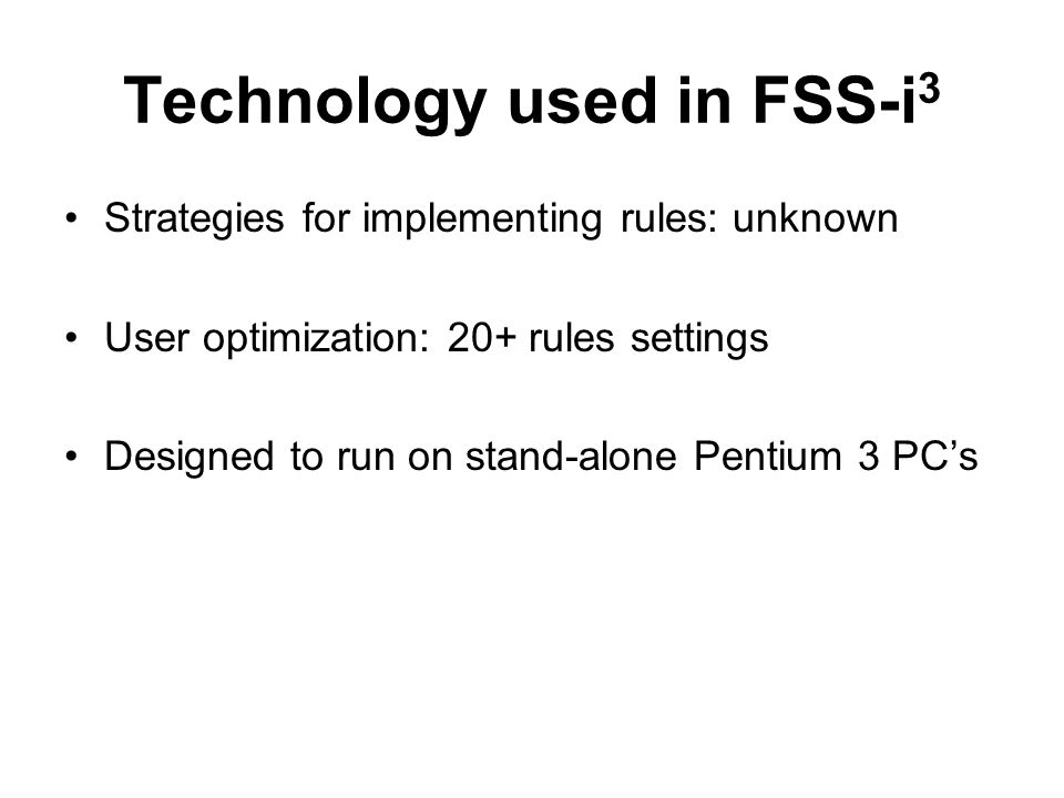 Technology used in FSS-i 3 Strategies for implementing rules: unknown User optimization: 20+ rules settings Designed to run on stand-alone Pentium 3 PCs