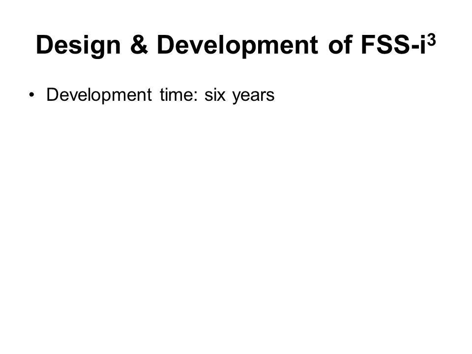 Design & Development of FSS-i 3 Development time: six years