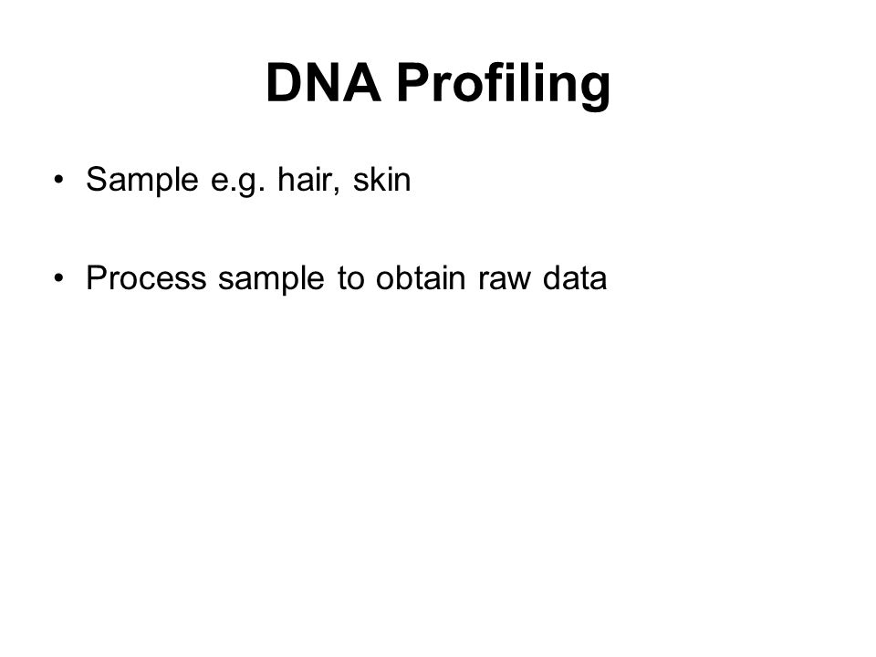 DNA Profiling Sample e.g. hair, skin Process sample to obtain raw data