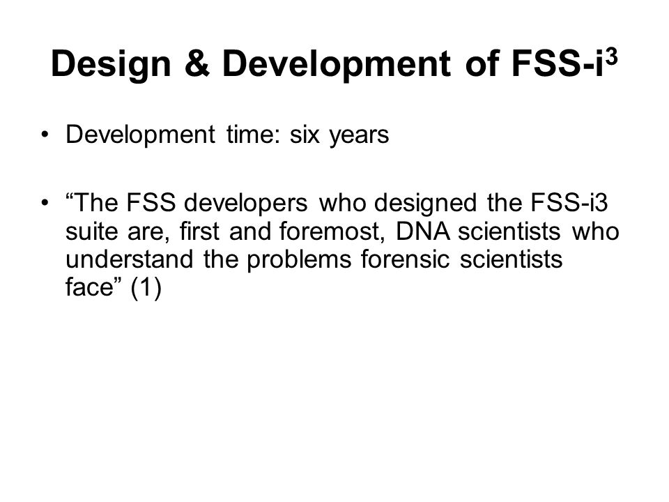 Design & Development of FSS-i 3 Development time: six years The FSS developers who designed the FSS-i3 suite are, first and foremost, DNA scientists w