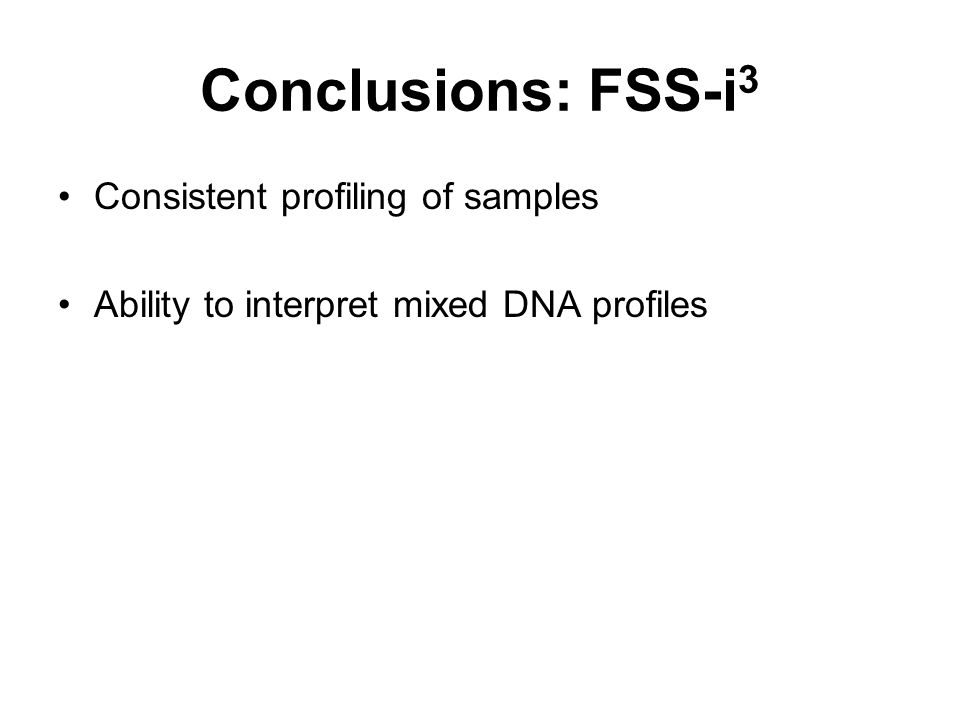 Conclusions: FSS-i 3 Consistent profiling of samples Ability to interpret mixed DNA profiles