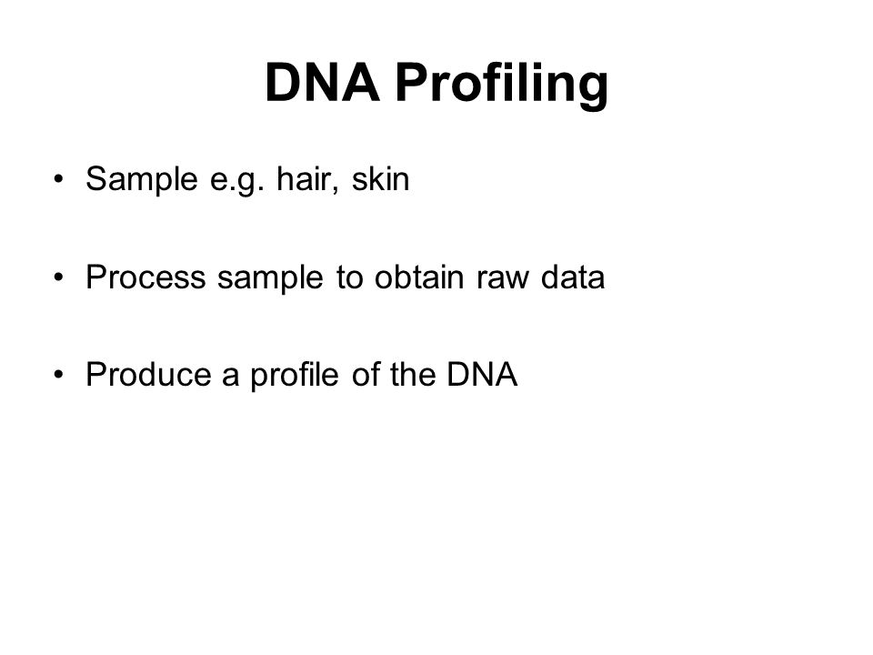 DNA Profiling Sample e.g. hair, skin Process sample to obtain raw data Produce a profile of the DNA