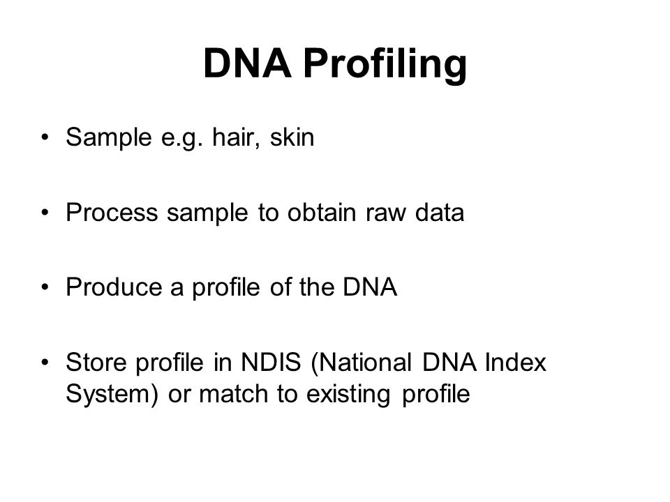 DNA Profiling Sample e.g. hair, skin Process sample to obtain raw data Produce a profile of the DNA Store profile in NDIS (National DNA Index System)