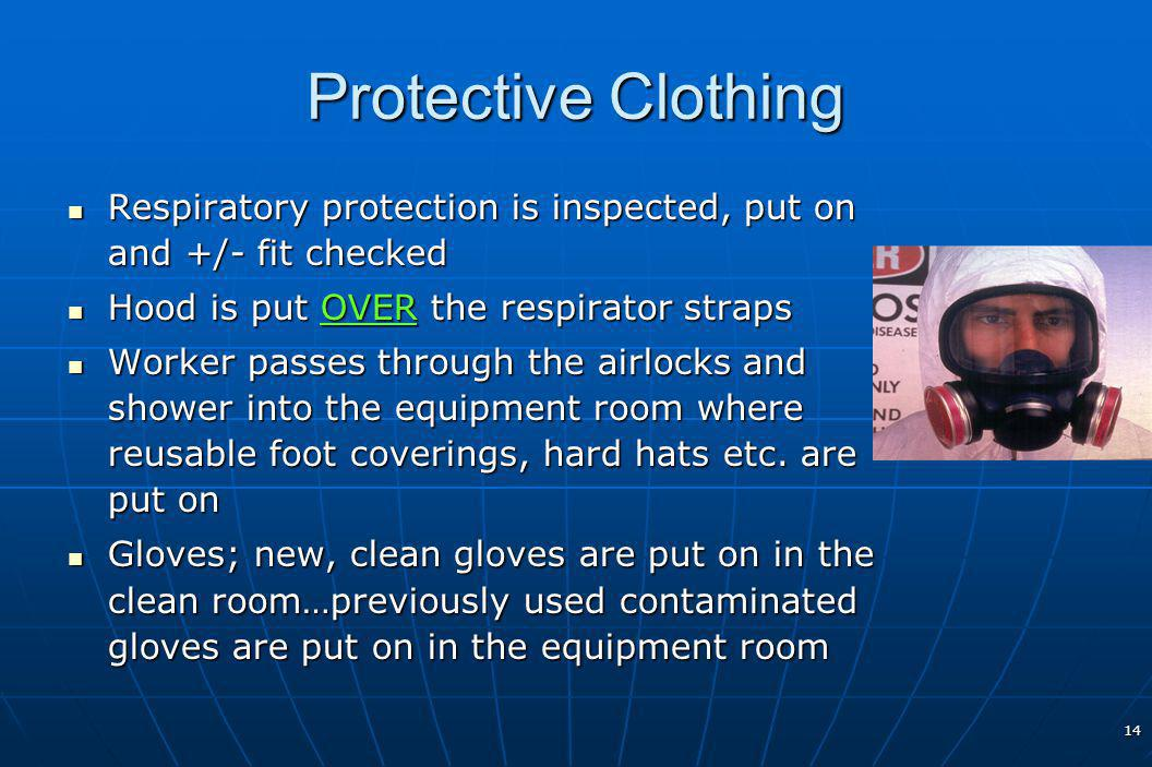 14 Protective Clothing Respiratory protection is inspected, put on and +/- fit checked Respiratory protection is inspected, put on and +/- fit checked Hood is put OVER the respirator straps Hood is put OVER the respirator straps Worker passes through the airlocks and shower into the equipment room where reusable foot coverings, hard hats etc.