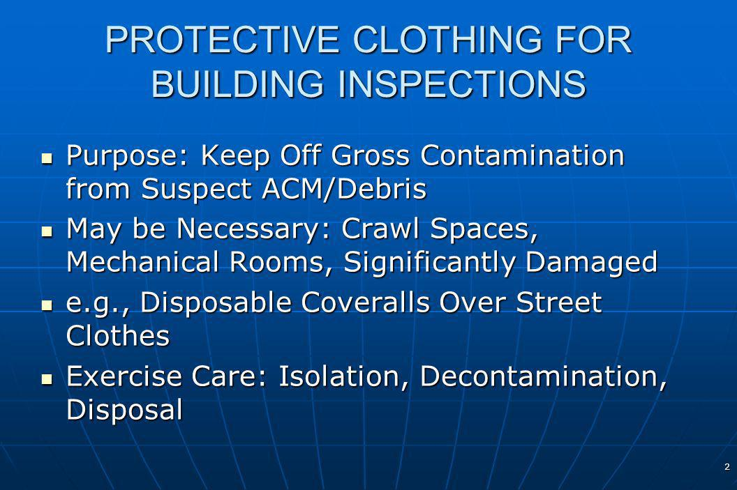 2 PROTECTIVE CLOTHING FOR BUILDING INSPECTIONS Purpose: Keep Off Gross Contamination from Suspect ACM/Debris Purpose: Keep Off Gross Contamination from Suspect ACM/Debris May be Necessary: Crawl Spaces, Mechanical Rooms, Significantly Damaged May be Necessary: Crawl Spaces, Mechanical Rooms, Significantly Damaged e.g., Disposable Coveralls Over Street Clothes e.g., Disposable Coveralls Over Street Clothes Exercise Care: Isolation, Decontamination, Disposal Exercise Care: Isolation, Decontamination, Disposal