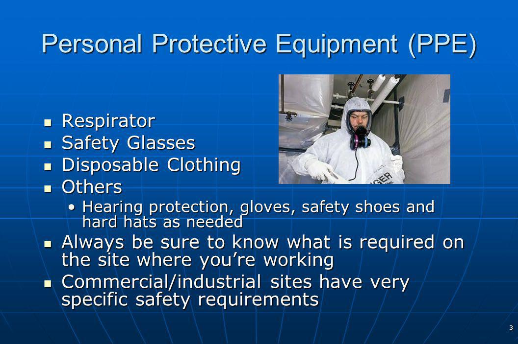 3 Personal Protective Equipment (PPE) Respirator Respirator Safety Glasses Safety Glasses Disposable Clothing Disposable Clothing Others Others Hearing protection, gloves, safety shoes and hard hats as neededHearing protection, gloves, safety shoes and hard hats as needed Always be sure to know what is required on the site where youre working Always be sure to know what is required on the site where youre working Commercial/industrial sites have very specific safety requirements Commercial/industrial sites have very specific safety requirements