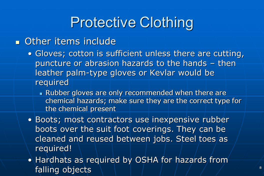 8 Protective Clothing Other items include Other items include Gloves; cotton is sufficient unless there are cutting, puncture or abrasion hazards to the hands – then leather palm-type gloves or Kevlar would be requiredGloves; cotton is sufficient unless there are cutting, puncture or abrasion hazards to the hands – then leather palm-type gloves or Kevlar would be required Rubber gloves are only recommended when there are chemical hazards; make sure they are the correct type for the chemical present Rubber gloves are only recommended when there are chemical hazards; make sure they are the correct type for the chemical present Boots; most contractors use inexpensive rubber boots over the suit foot coverings.