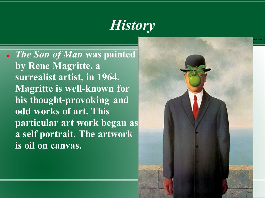 History The Son of Man was painted by Rene Magritte, a surrealist artist, in 1964. Magritte is well-known for his thought-provoking and odd works of a