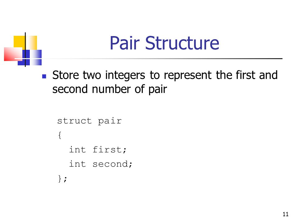 11 Pair Structure Store two integers to represent the first and second number of pair struct pair { int first; int second; };
