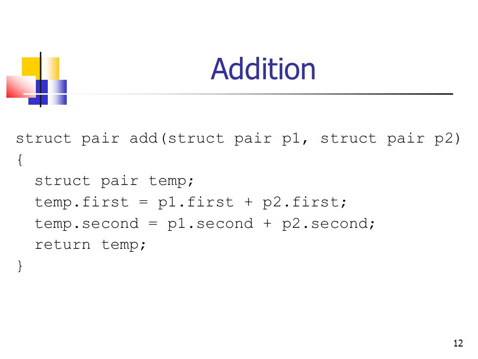 12 Addition struct pair add(struct pair p1, struct pair p2) { struct pair temp; temp.first = p1.first + p2.first; temp.second = p1.second + p2.second; return temp; }