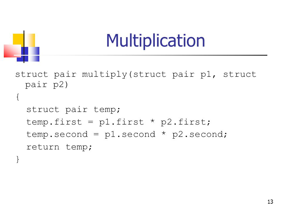 13 Multiplication struct pair multiply(struct pair p1, struct pair p2) { struct pair temp; temp.first = p1.first * p2.first; temp.second = p1.second * p2.second; return temp; }
