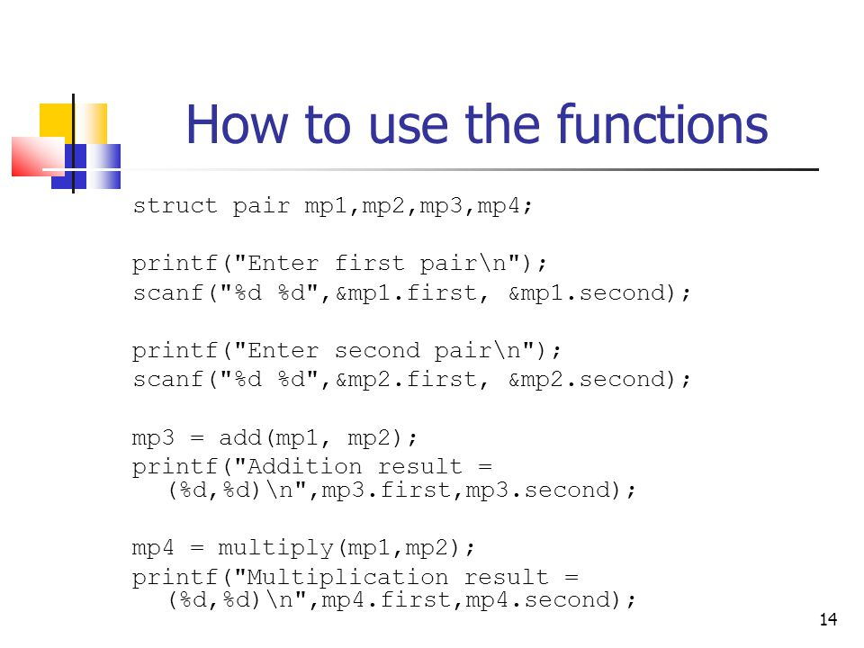 14 How to use the functions struct pair mp1,mp2,mp3,mp4; printf( Enter first pair\n ); scanf( %d %d ,&mp1.first, &mp1.second); printf( Enter second pair\n ); scanf( %d %d ,&mp2.first, &mp2.second); mp3 = add(mp1, mp2); printf( Addition result = (%d,%d)\n ,mp3.first,mp3.second); mp4 = multiply(mp1,mp2); printf( Multiplication result = (%d,%d)\n ,mp4.first,mp4.second);