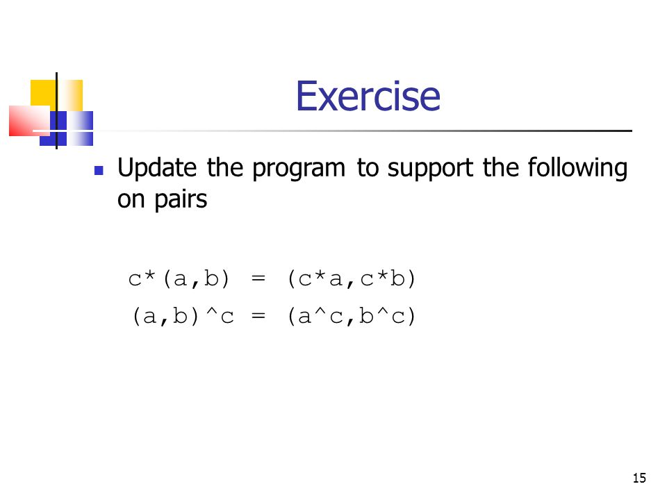 15 Exercise Update the program to support the following on pairs c*(a,b) = (c*a,c*b) (a,b)^c = (a^c,b^c)
